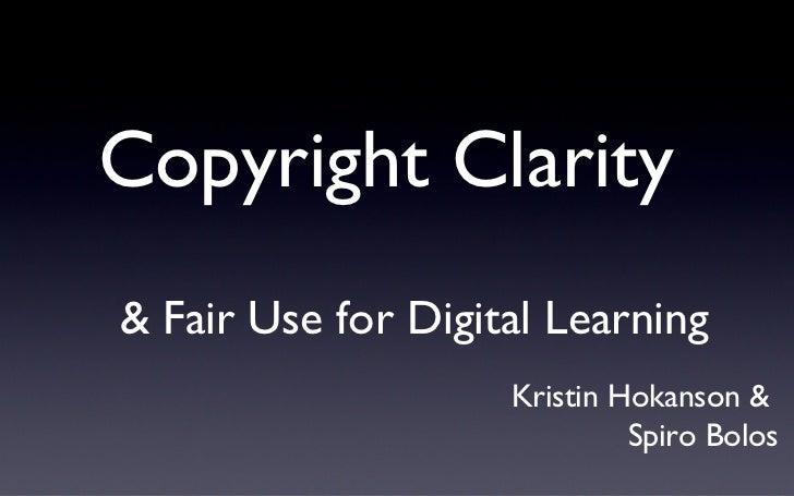 Copyright Clarity  <ul><li>& Fair Use for Digital Learning </li></ul>Kristin Hokanson &  Spiro Bolos