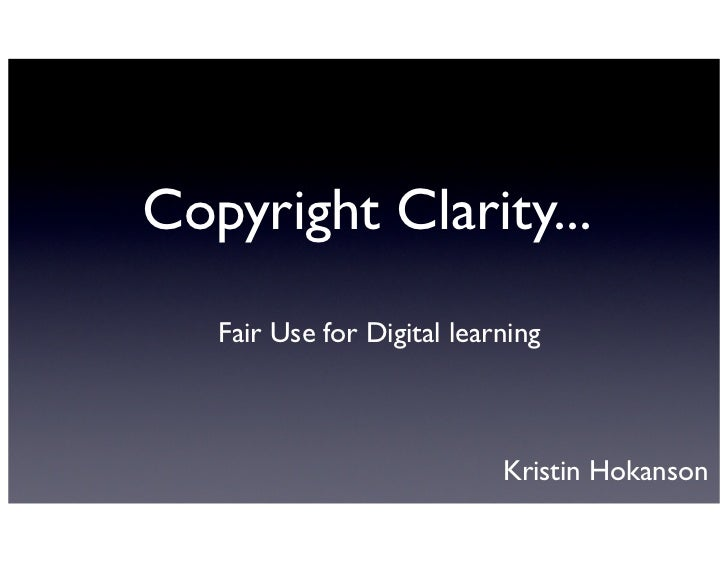 Copyright Clarity...   Fair Use for Digital learning                            Kristin Hokanson