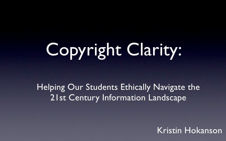 Copyright Clarity:  <ul><li>Helping Our Students Ethically Navigate the </li></ul><ul><li>21st Century Information Landsca...