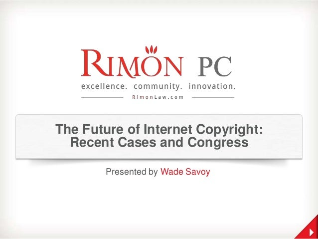 The Future of Internet Copyright: Recent Cases and Congress Presented by Wade Savoy