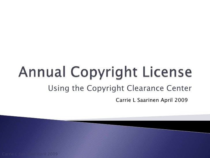 Annual Copyright License<br />Using the Copyright Clearance Center<br />Carrie L Saarinen April 2009<br />Carrie L Saarine...