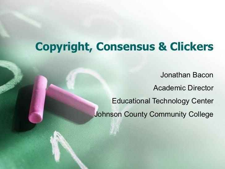 Copyright, Consensus & Clickers Jonathan Bacon Academic Director Educational Technology Center Johnson County Community Co...
