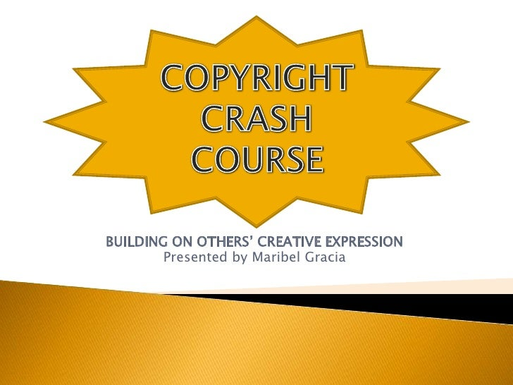 BUILDING ON OTHERS' CREATIVE EXPRESSION<br />Presented by Maribel Gracia<br />COPYRIGHT CRASH COURSE<br />