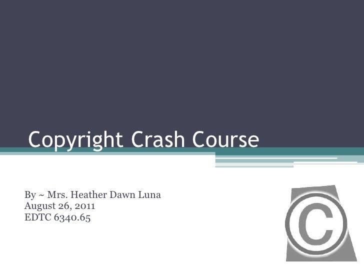 Copyright Crash Course<br />By ~ Mrs. Heather Dawn Luna<br />August 26, 2011<br />EDTC 6340.65<br />