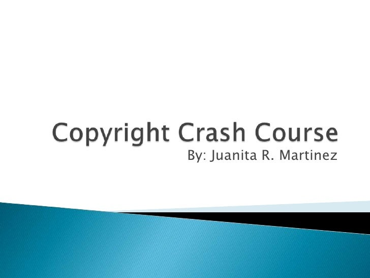 Copyright Crash Course<br />By: Juanita R. Martinez<br />