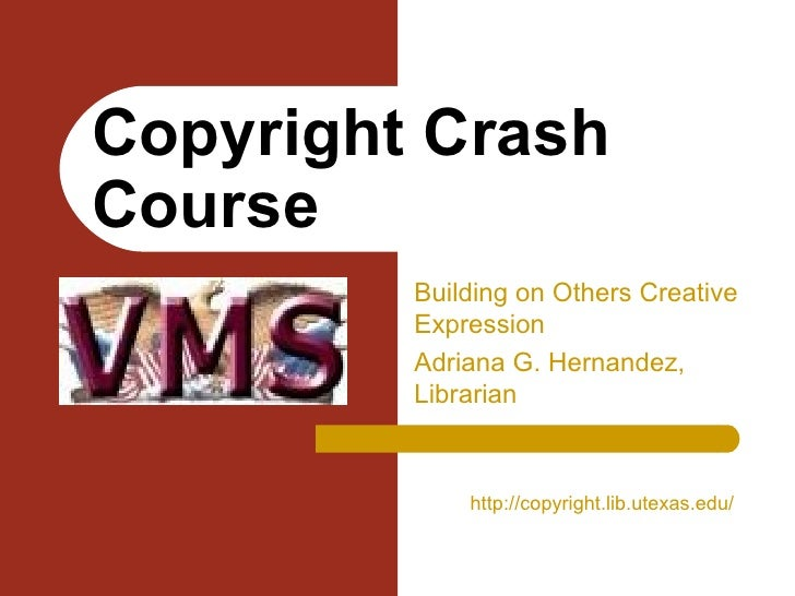 Building on Others Creative Expression Adriana G. Hernandez, Librarian Copyright Crash Course http:// copyright.lib.utexas...