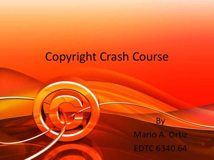 Copyright Crash Course                    By               Mario A. Ortiz               EDTC 6340.64