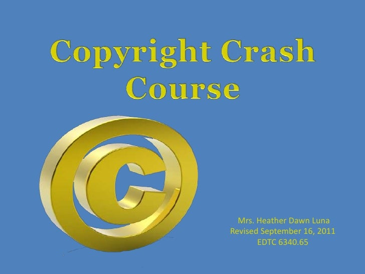 Copyright Crash Course<br />Mrs. Heather Dawn Luna<br />Revised September 16, 2011<br />EDTC 6340.65<br />