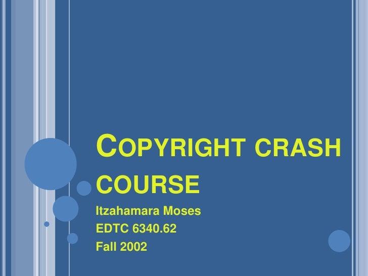 Copyright crash course<br />Itzahamara Moses<br />EDTC 6340.62<br />Fall 2002<br />