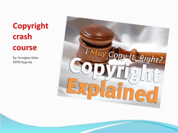 Copyright crash course <ul><li>by: Georgina Salas </li></ul><ul><li>EDTC6340.65 </li></ul>