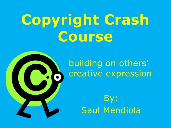 Copyright Crash Course<br />building on others' creative expression<br />By:<br />Saul Mendiola<br />