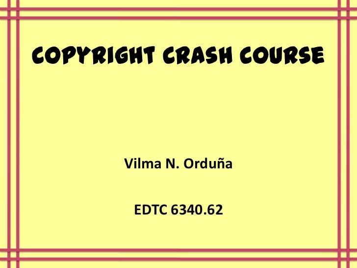 Copyright Crash Course      Vilma N. Orduña       EDTC 6340.62