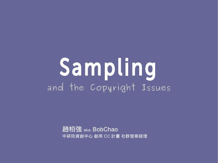 Sampling and the Copyright Issues      趙柏強 aka. BobChao   中研院資創中心 創用 CC 計畫 社群發展經理