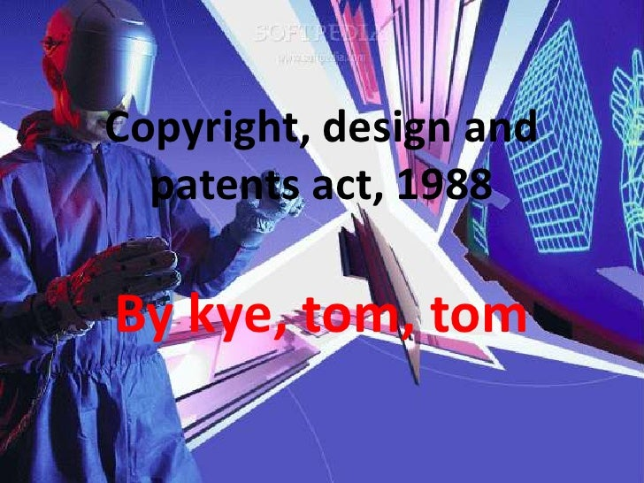 Copyright, design and patents act, 1988<br />By kye, tom, tom<br />