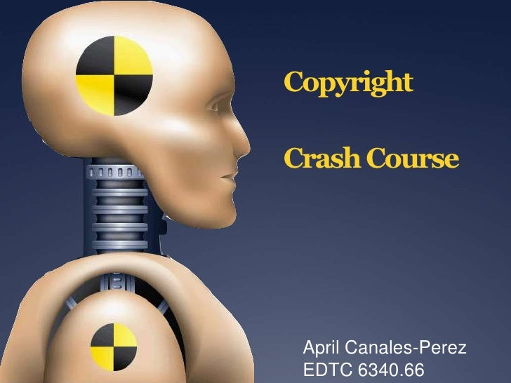 Copyright Crash Course<br />April Canales-Perez<br />EDTC 6340.66<br />