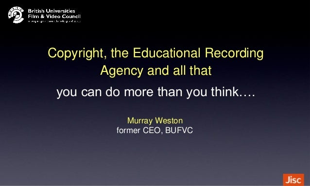 Copyright, the Educational Recording Agency and all that you can do more than you think…. Murray Weston former CEO, BUFVC