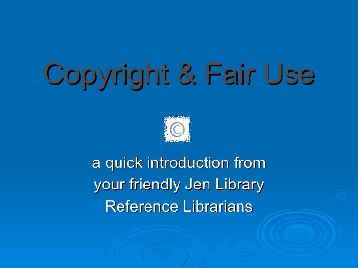 Copyright & Fair Use a quick introduction from your friendly Jen Library Reference Librarians