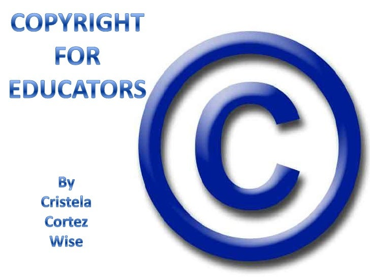 COPYRIGHT<br />FOR<br />EDUCATORS<br />By<br />Cristela<br />Cortez<br />Wise<br />