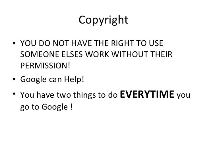 Copyright <ul><li>YOU DO NOT HAVE THE RIGHT TO USE SOMEONE ELSES WORK WITHOUT THEIR PERMISSION! </li></ul><ul><li>Google c...