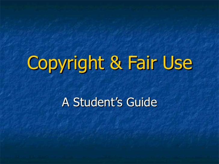 Copyright & Fair Use A Student's Guide