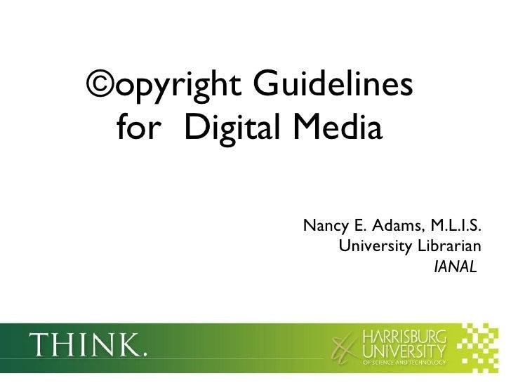©opyright Guidelines  for  Digital Media  <ul><li>Nancy E. Adams, M.L.I.S. </li></ul><ul><li>University Librarian IANAL   ...