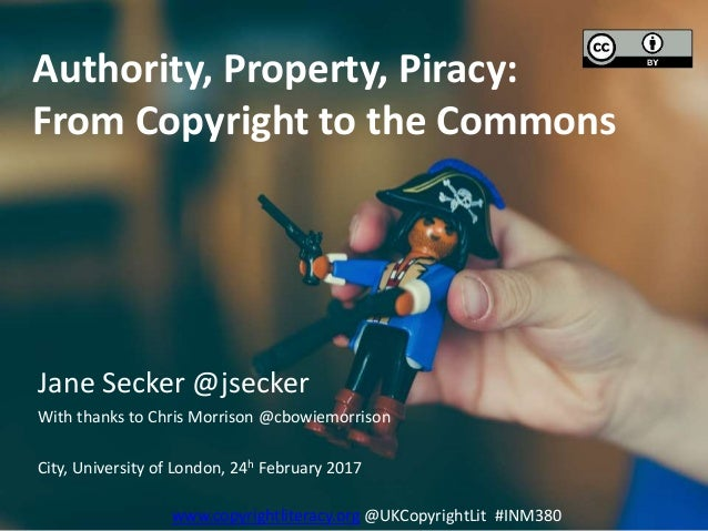 Authority, Property, Piracy: From Copyright to the Commons Jane Secker @jsecker With thanks to Chris Morrison @cbowiemorri...