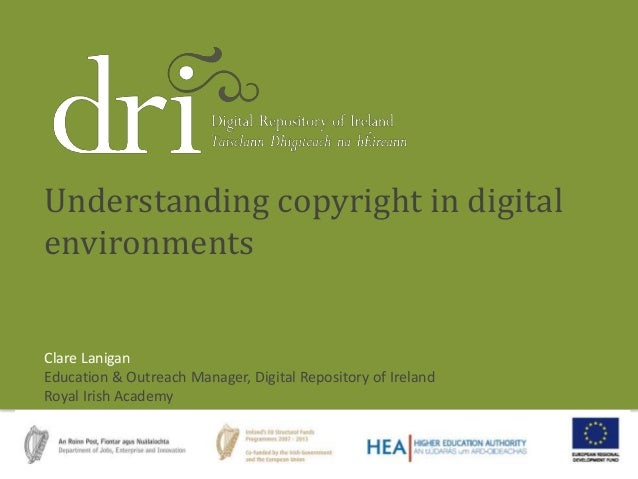 Clare Lanigan Education & Outreach Manager, Digital Repository of Ireland Royal Irish Academy Understanding copyright in d...