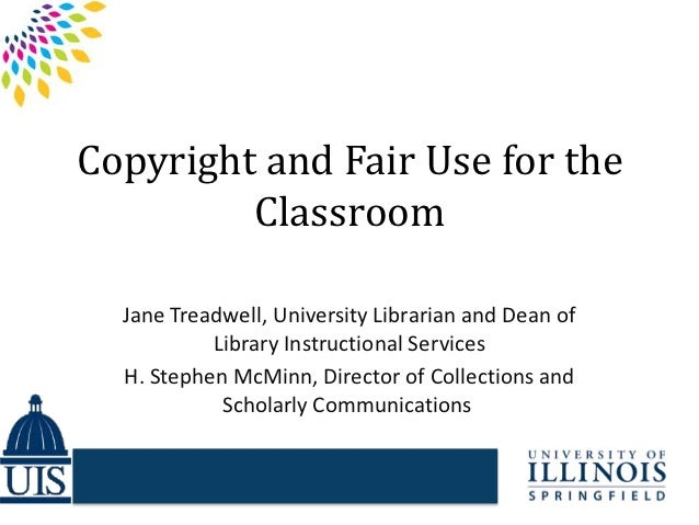 Copyright and Fair Use for the         Classroom  Jane Treadwell, University Librarian and Dean of           Library Instr...