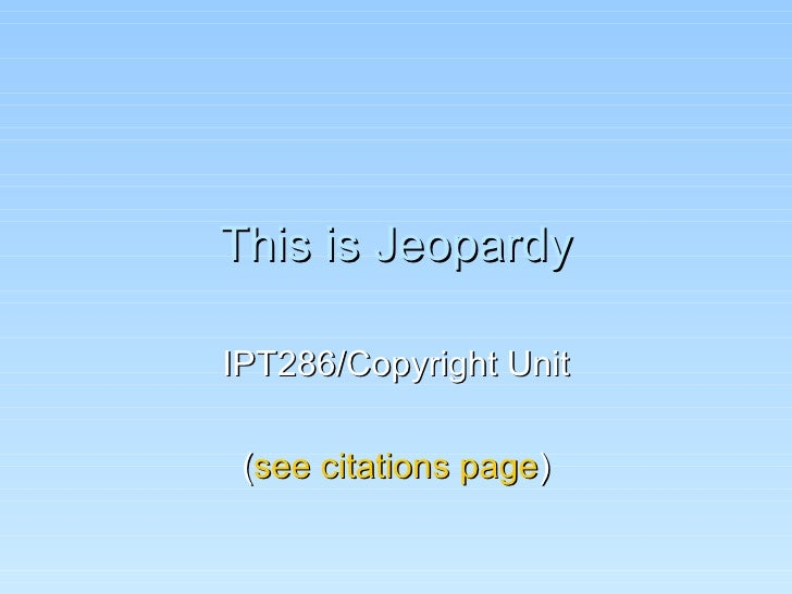 This is Jeopardy IPT286/Copyright Unit ( see citations page )