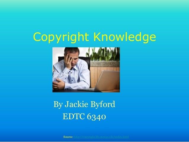 Copyright Knowledge By Jackie Byford EDTC 6340 Source: http://copyright.lib.utexas.edu/index.html