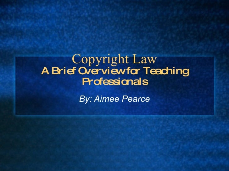 Copyright Law A Brief Overview for Teaching Professionals By: Aimee Pearce
