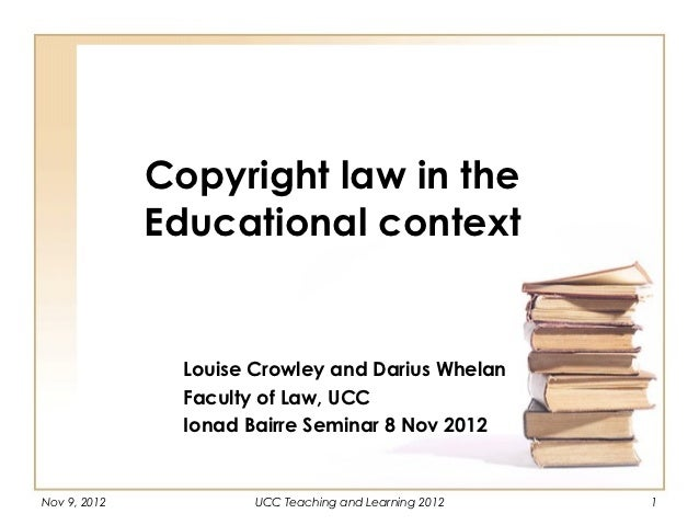 Copyright law in the              Educational context                Louise Crowley and Darius Whelan                Facul...
