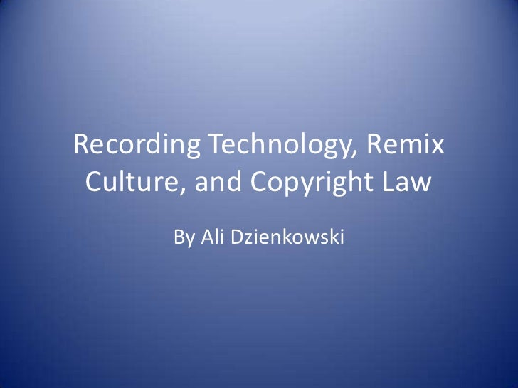 Recording Technology, Remix Culture, and Copyright Law<br />By Ali Dzienkowski<br />