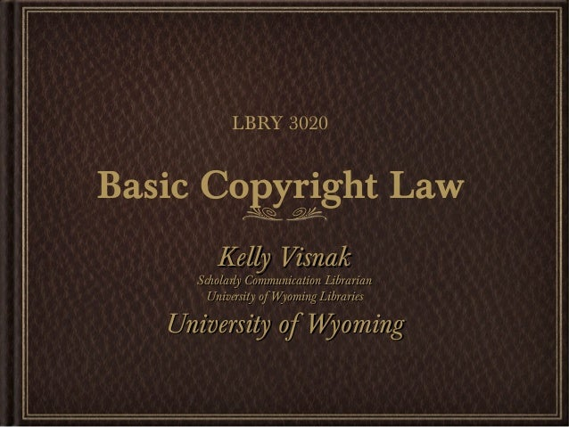LBRY 3020Basic Copyright Law        Kelly Visnak     Scholarly Communication Librarian      University of Wyoming Librarie...