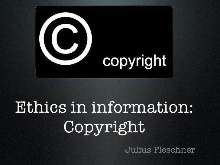 Ethics in information: Copyright <ul><li>Julius Fleschner </li></ul>