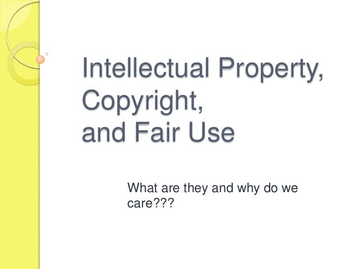 Intellectual Property, Copyright,and Fair Use<br />What are they and why do we care???<br />