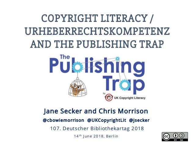 COPYRIGHT LITERACY / URHEBERRECHTSKOMPETENZ AND THE PUBLISHING TRAP Jane Secker and Chris Morrison @cbowiemorrison @UKCopy...