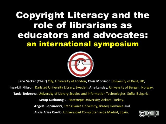 Copyright Literacy and the role of librarians as educators and advocates: an international symposium Jane Secker (Chair) C...