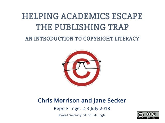 HELPING ACADEMICS ESCAPE THE PUBLISHING TRAP AN INTRODUCTION TO COPYRIGHT LITERACY Chris Morrison and Jane Secker Repo Fri...