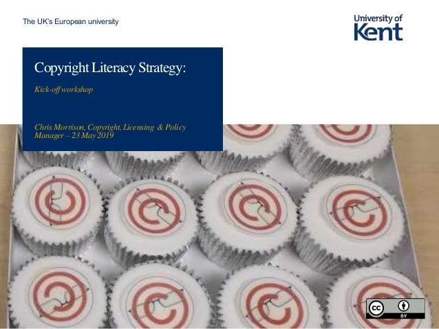 The UK's European university Copyright Literacy Strategy: Kick-offworkshop Chris Morrison, Copyright, Licensing & Policy M...