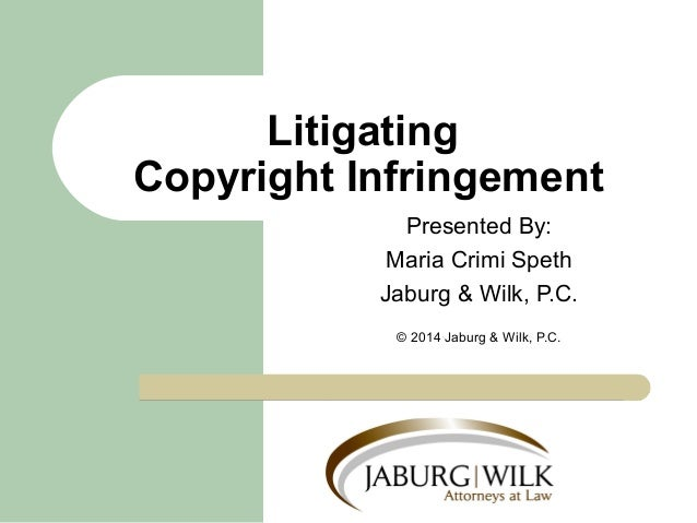 Litigating  Copyright Infringement  Presented By:  Maria Crimi Speth  Jaburg & Wilk, P.C.  © 2014 Jaburg & Wilk, P.C.