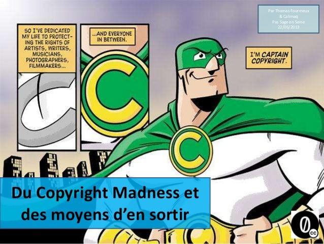 Du Copyright Madness etdes moyens d'en sortirPar Thomas Fourmeux& CalimaqPas Sage en Seine22/06/2013