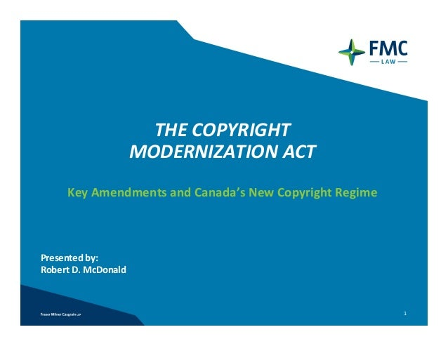 THE COPYRIGHT                      MODERNIZATION ACT     Key Amendments and Canada's New Copyright RegimePresented by:Robe...