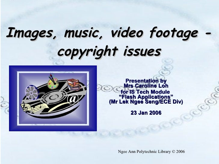"""Images, music, video footage - copyright issues Presentation by Mrs Caroline Loh for IS Tech Module  """"Flash Applications"""" ..."""
