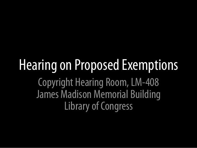 Hearing on Proposed Exemptions    Copyright Hearing Room, LM-408   James Madison Memorial Building           Library of Co...