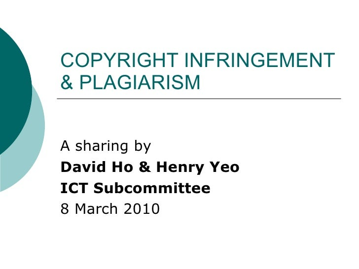COPYRIGHT INFRINGEMENT & PLAGIARISM A sharing by David Ho & Henry Yeo ICT Subcommittee 8 March 2010