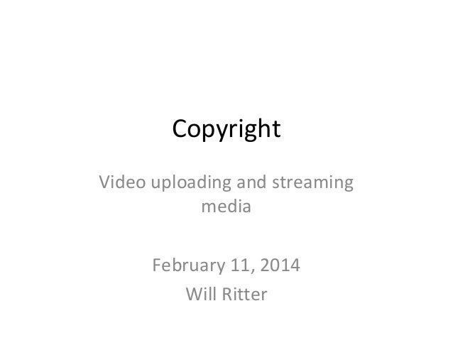 Copyright Video uploading and streaming media February 11, 2014 Will Ritter