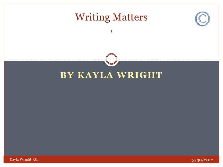 Writing Matters                            1                   BY KAYLA WRIGHTKayla Wright 5th                       3/30/...