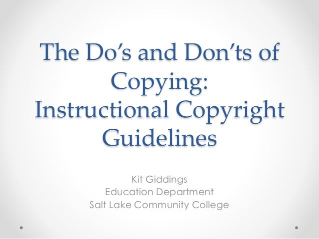 The Do's and Don'ts of Copying: Instructional Copyright Guidelines Kit Giddings Education Department Salt Lake Community C...