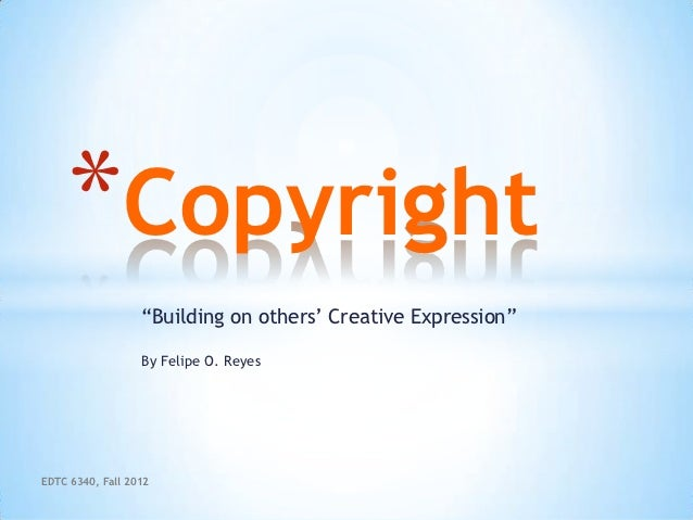 """*Copyright                  """"Building on others' Creative Expression""""                  By Felipe O. ReyesEDTC 6340, Fall 2..."""